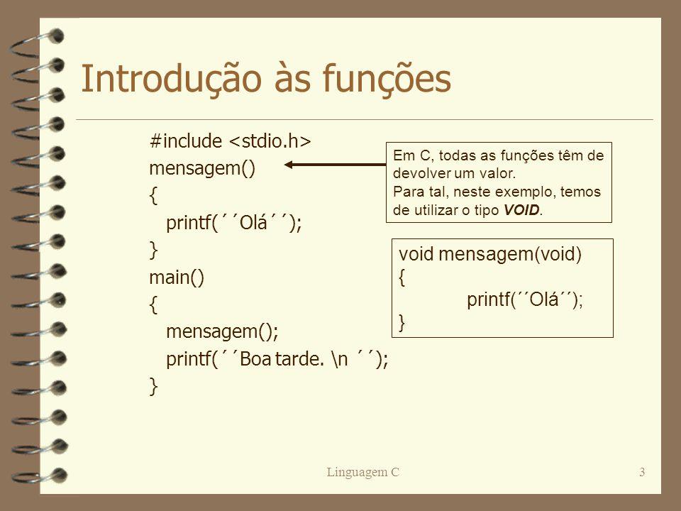 Linguagem C3 Introdução às funções #include mensagem() { printf(´´Olá´´); } main() { mensagem(); printf(´´Boa tarde. \n ´´); } Em C, todas as funções
