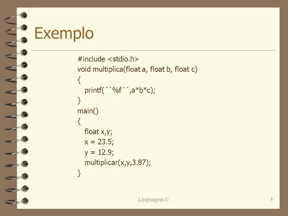 Linguagem C5 Exemplo #include void multiplica(float a, float b, float c) { printf(´´%f´´,a*b*c); } main() { float x,y; x = 23.5; y = 12.9; multiplicar