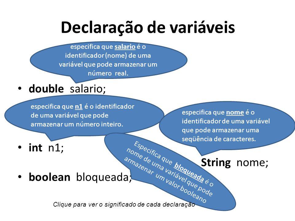 Declaração de variáveis double salario; int n1; String nome; boolean bloqueada; especifica que n1 é o identificador de uma variável que pode armazenar