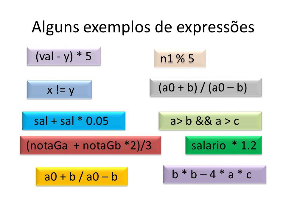 Alguns exemplos de expressões n1 % 5 (val - y) * 5 (a0 + b) / (a0 – b) x != y a> b && a > c (notaGa + notaGb *2)/3 sal + sal * 0.05 salario * 1.2 a0 +