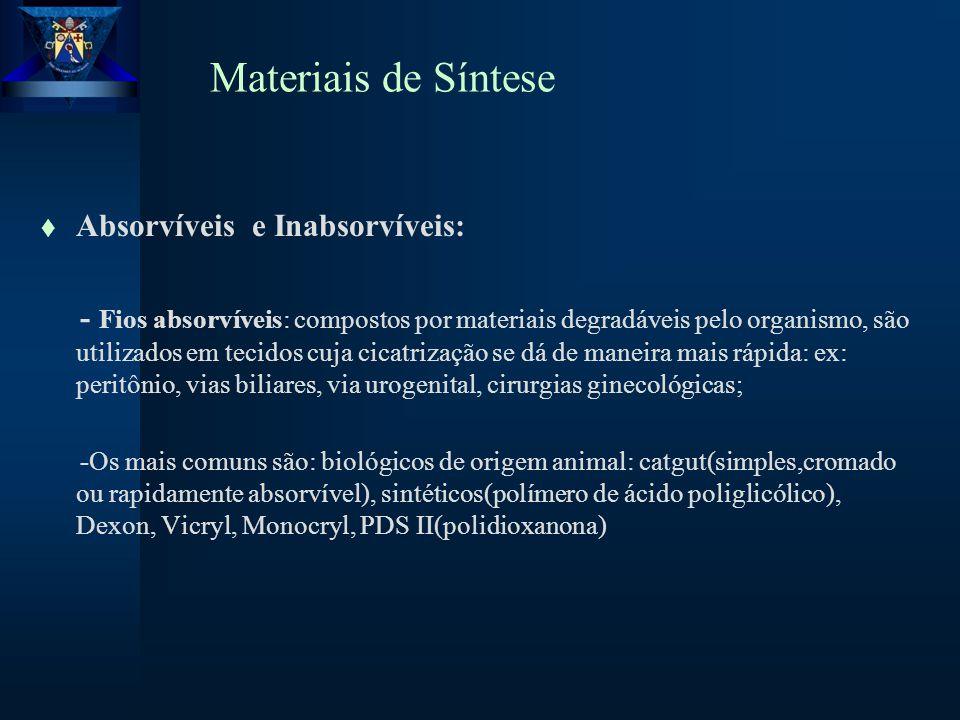 Materiais de Síntese t Absorvíveis e Inabsorvíveis: - Fios absorvíveis: compostos por materiais degradáveis pelo organismo, são utilizados em tecidos cuja cicatrização se dá de maneira mais rápida: ex: peritônio, vias biliares, via urogenital, cirurgias ginecológicas; -Os mais comuns são: biológicos de origem animal: catgut(simples,cromado ou rapidamente absorvível), sintéticos(polímero de ácido poliglicólico), Dexon, Vicryl, Monocryl, PDS II(polidioxanona)