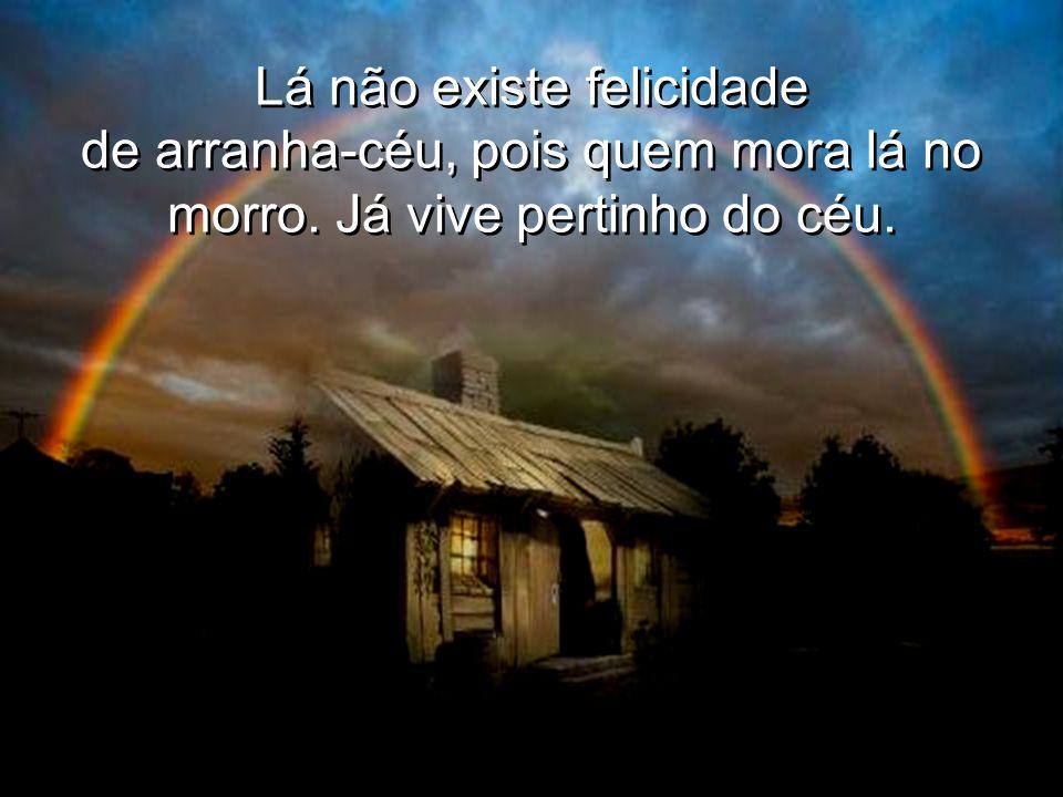 Lá não existe felicidade de arranha-céu, pois quem mora lá no morro.