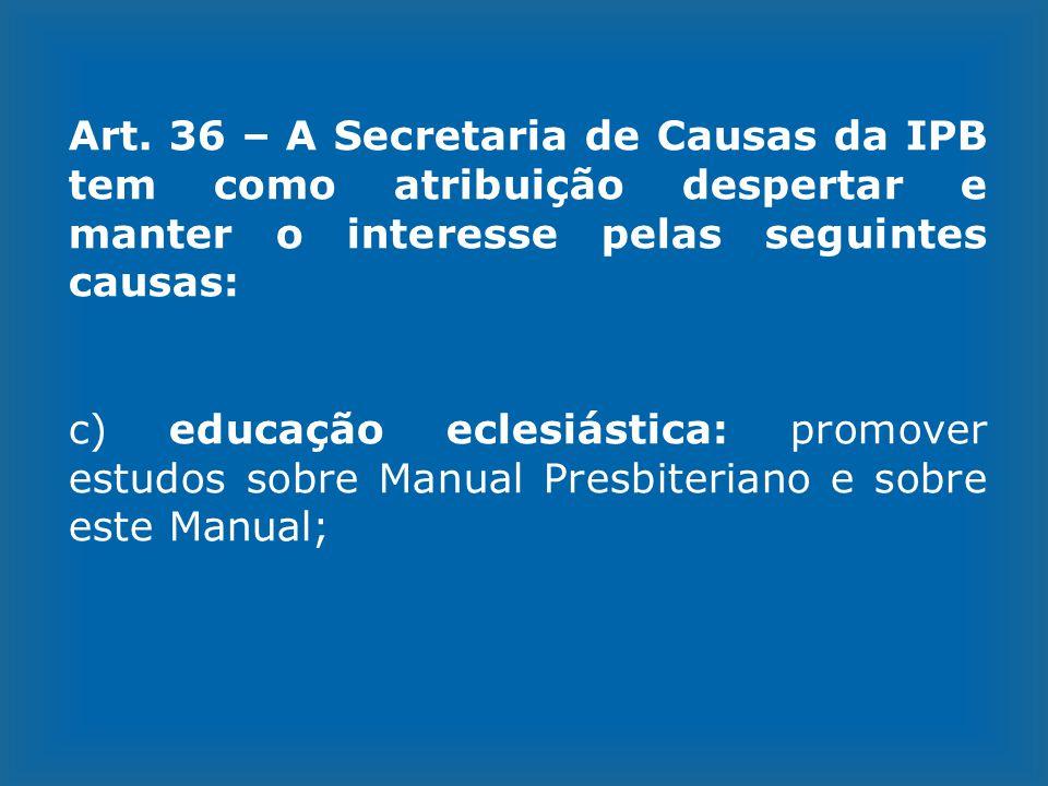 Art. 36 – A Secretaria de Causas da IPB tem como atribuição despertar e manter o interesse pelas seguintes causas: c) educação eclesiástica: promover