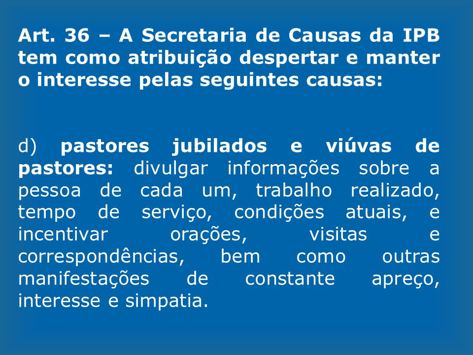 Art. 36 – A Secretaria de Causas da IPB tem como atribuição despertar e manter o interesse pelas seguintes causas: d) pastores jubilados e viúvas de p