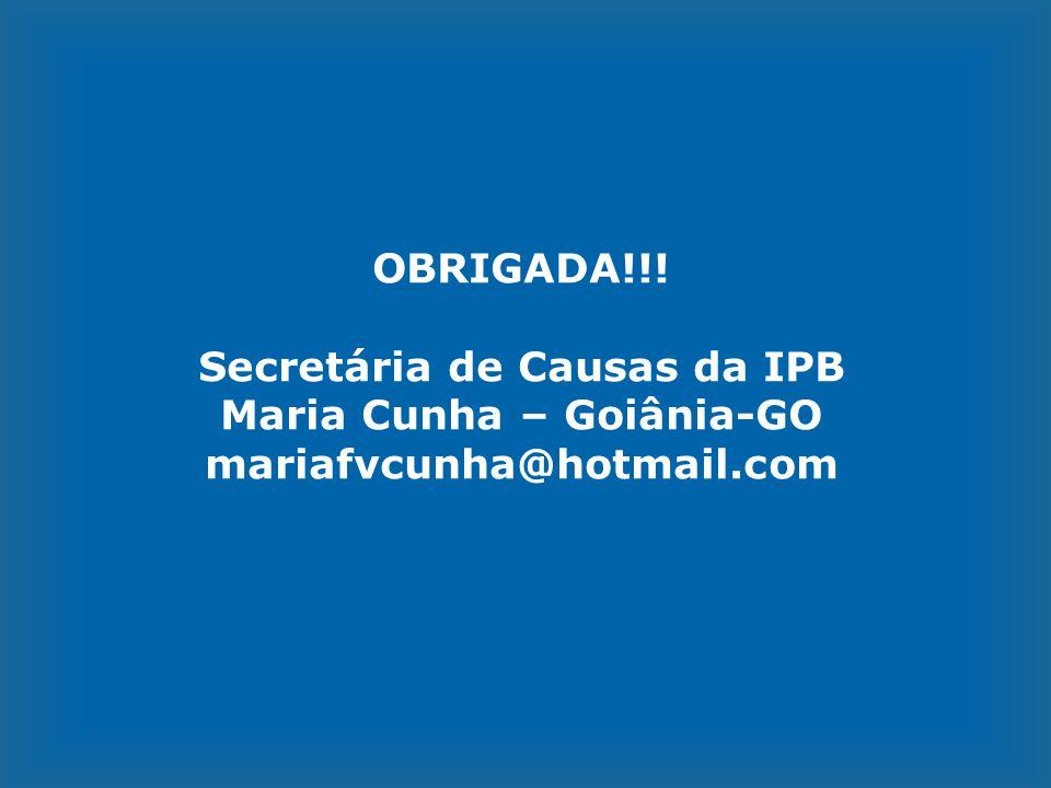 OBRIGADA!!! Secretária de Causas da IPB Maria Cunha – Goiânia-GO mariafvcunha@hotmail.com