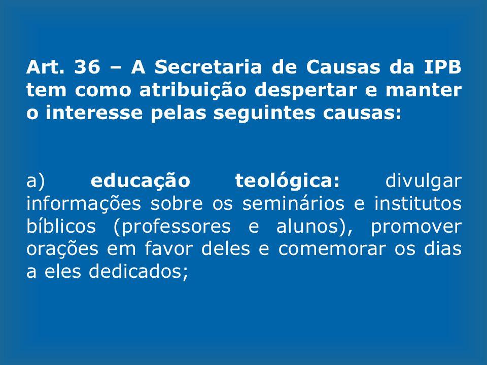 Art. 36 – A Secretaria de Causas da IPB tem como atribuição despertar e manter o interesse pelas seguintes causas: a) educação teológica: divulgar inf