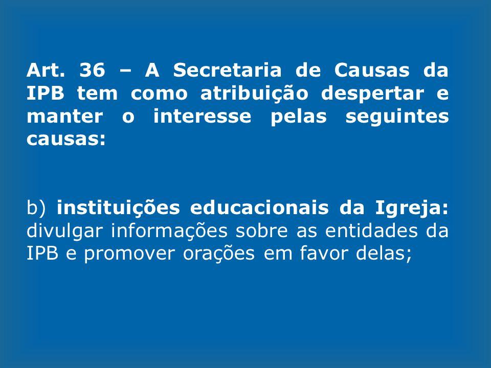 Art. 36 – A Secretaria de Causas da IPB tem como atribuição despertar e manter o interesse pelas seguintes causas: b) instituições educacionais da Igr