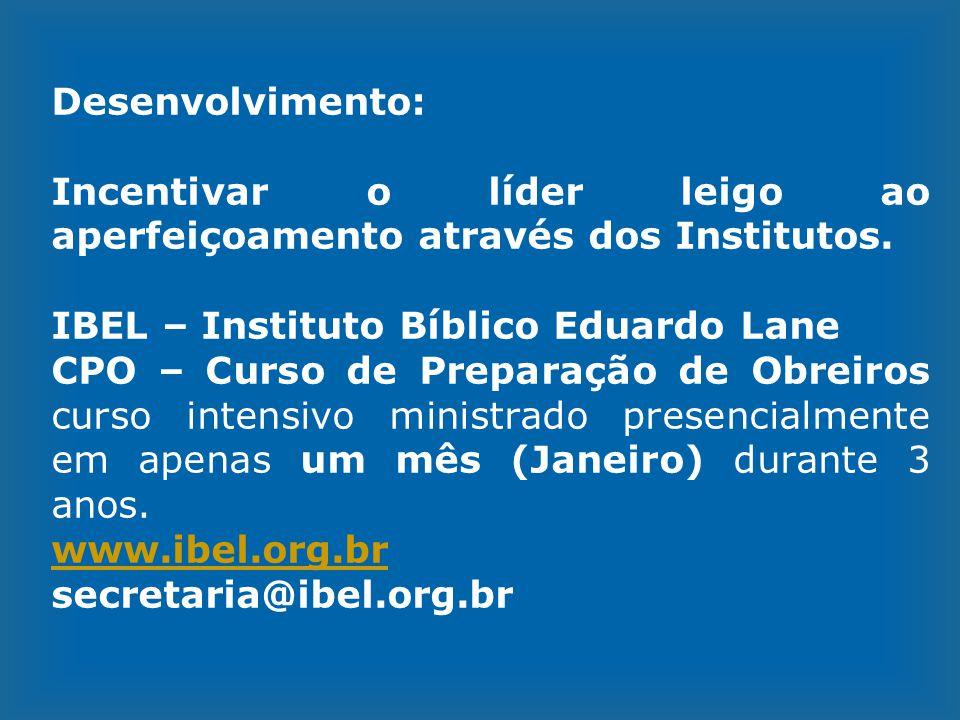 Desenvolvimento: Incentivar o líder leigo ao aperfeiçoamento através dos Institutos. IBEL – Instituto Bíblico Eduardo Lane CPO – Curso de Preparação d