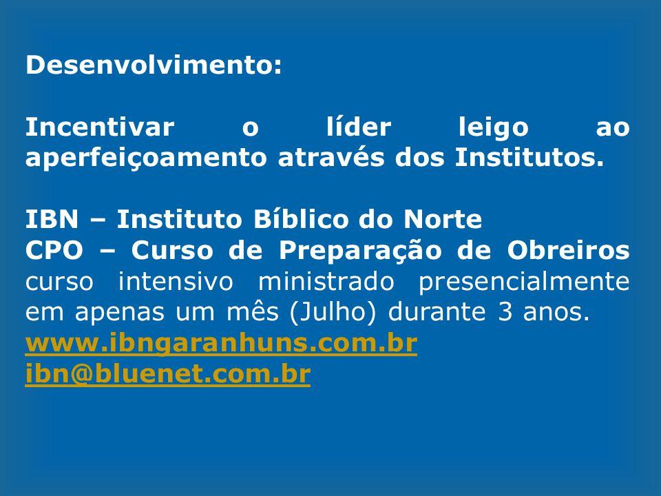 Desenvolvimento: Incentivar o líder leigo ao aperfeiçoamento através dos Institutos. IBN – Instituto Bíblico do Norte CPO – Curso de Preparação de Obr