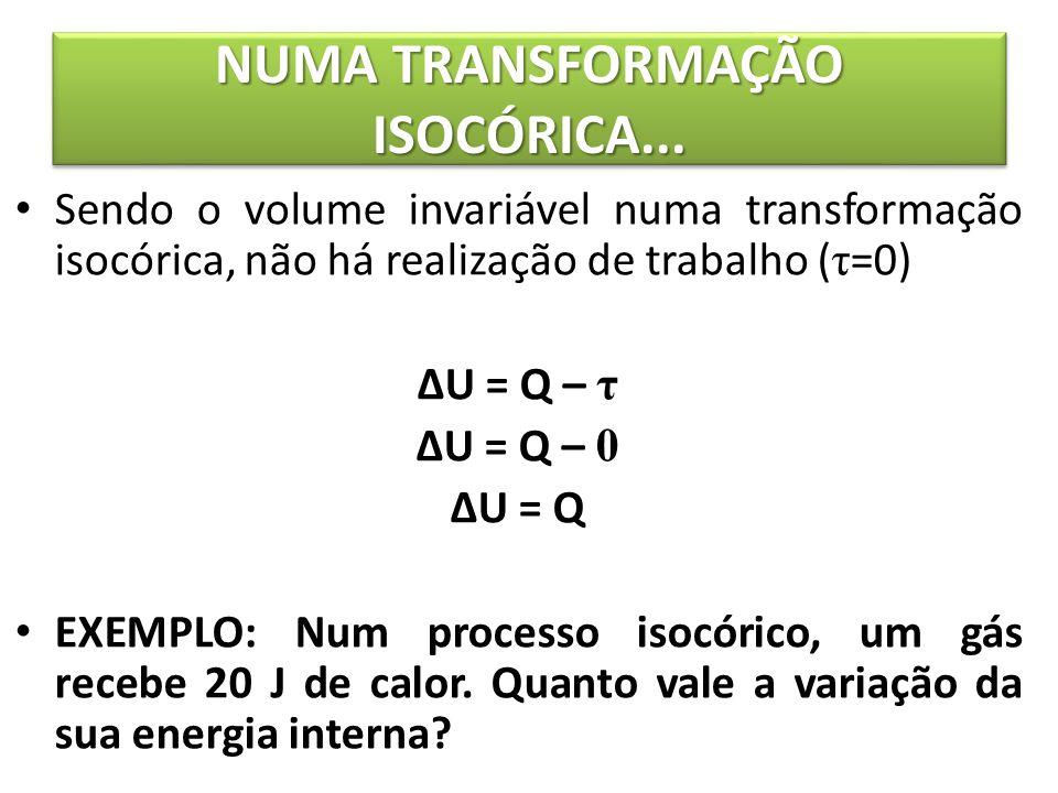 NUMA TRANSFORMAÇÃO ISOCÓRICA... Sendo o volume invariável numa transformação isocórica, não há realização de trabalho ( τ =0) ΔU = Q – τ ΔU = Q – 0 ΔU
