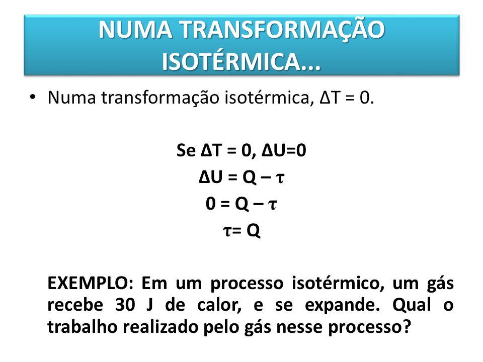 Numa transformação isotérmica, ΔT = 0. Se ΔT = 0, ΔU=0 ΔU = Q – τ 0 = Q – τ τ = Q EXEMPLO: Em um processo isotérmico, um gás recebe 30 J de calor, e s