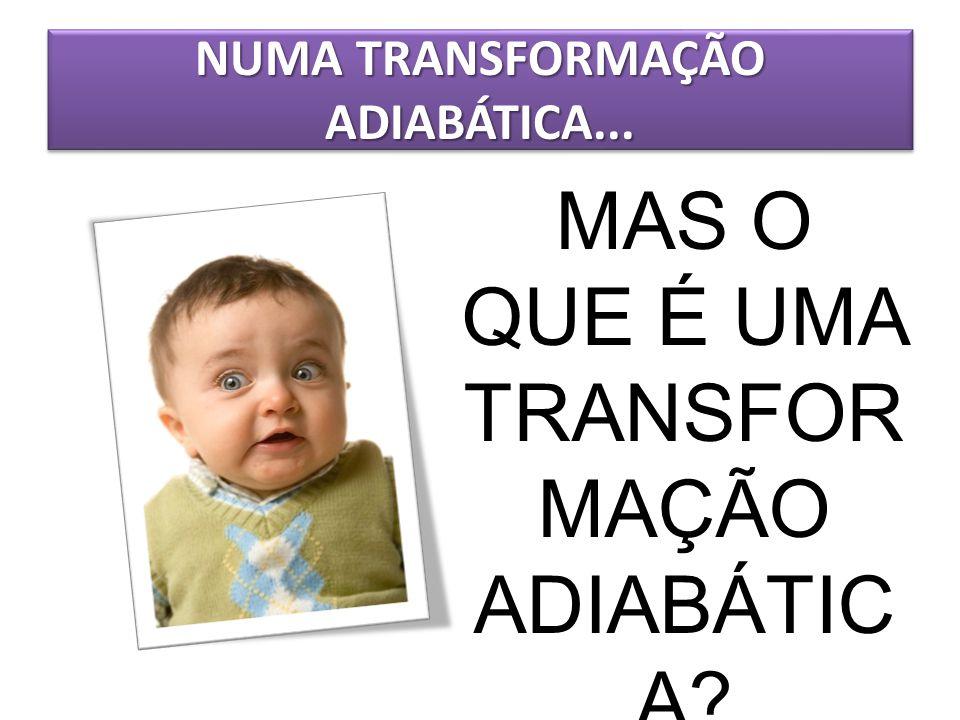 NUMA TRANSFORMAÇÃO ADIABÁTICA... MAS O QUE É UMA TRANSFOR MAÇÃO ADIABÁTIC A?