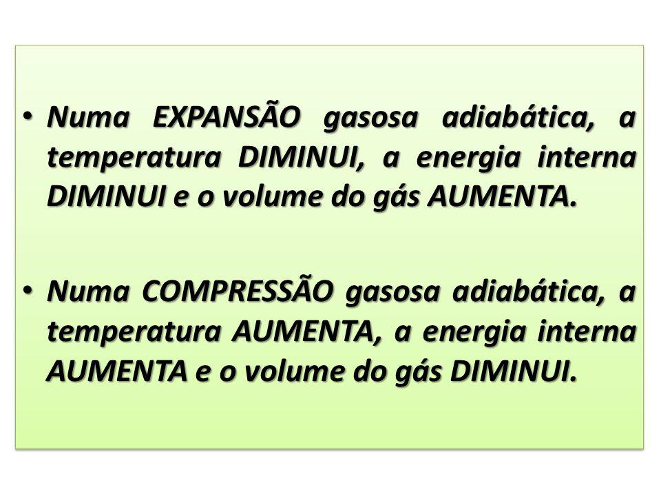 Numa EXPANSÃO gasosa adiabática, a temperatura DIMINUI, a energia interna DIMINUI e o volume do gás AUMENTA. Numa EXPANSÃO gasosa adiabática, a temper