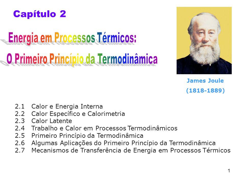 1 Capítulo 2 2.1 Calor e Energia Interna 2.2 Calor Específico e Calorimetria 2.3 Calor Latente 2.4 Trabalho e Calor em Processos Termodinâmicos 2.5 Primeiro Princípio da Termodinâmica 2.6 Algumas Aplicações do Primeiro Princípio da Termodinâmica 2.7 Mecanismos de Transferência de Energia em Processos Térmicos James Joule (1818-1889)