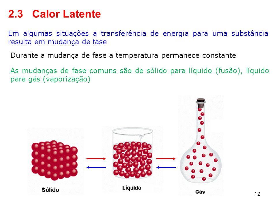 12 2.3 Calor Latente Em algumas situações a transferência de energia para uma substância resulta em mudança de fase As mudanças de fase comuns são de sólido para líquido (fusão), líquido para gás (vaporização) Durante a mudança de fase a temperatura permanece constante