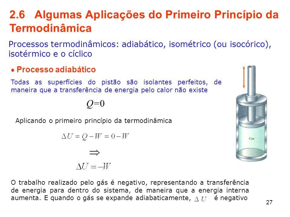2.6 Algumas Aplicações do Primeiro Princípio da Termodinâmica Processos termodinâmicos: adiabático, isométrico (ou isocórico), isotérmico e o cíclico  Processo adiabático Q=0 Todas as superfícies do pistão são isolantes perfeitos, de maneira que a transferência de energia pelo calor não existe Aplicando o primeiro princípio da termodinâmica O trabalho realizado pelo gás é negativo, representando a transferência de energia para dentro do sistema, de maneira que a energia interna aumenta.