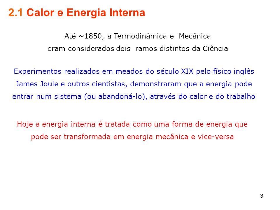 3 2.1 Calor e Energia Interna Até ~1850, a Termodinâmica e Mecânica eram considerados dois ramos distintos da Ciência Experimentos realizados em meados do século XIX pelo físico inglês James Joule e outros cientistas, demonstraram que a energia pode entrar num sistema (ou abandoná-lo), através do calor e do trabalho Hoje a energia interna é tratada como uma forma de energia que pode ser transformada em energia mecânica e vice-versa