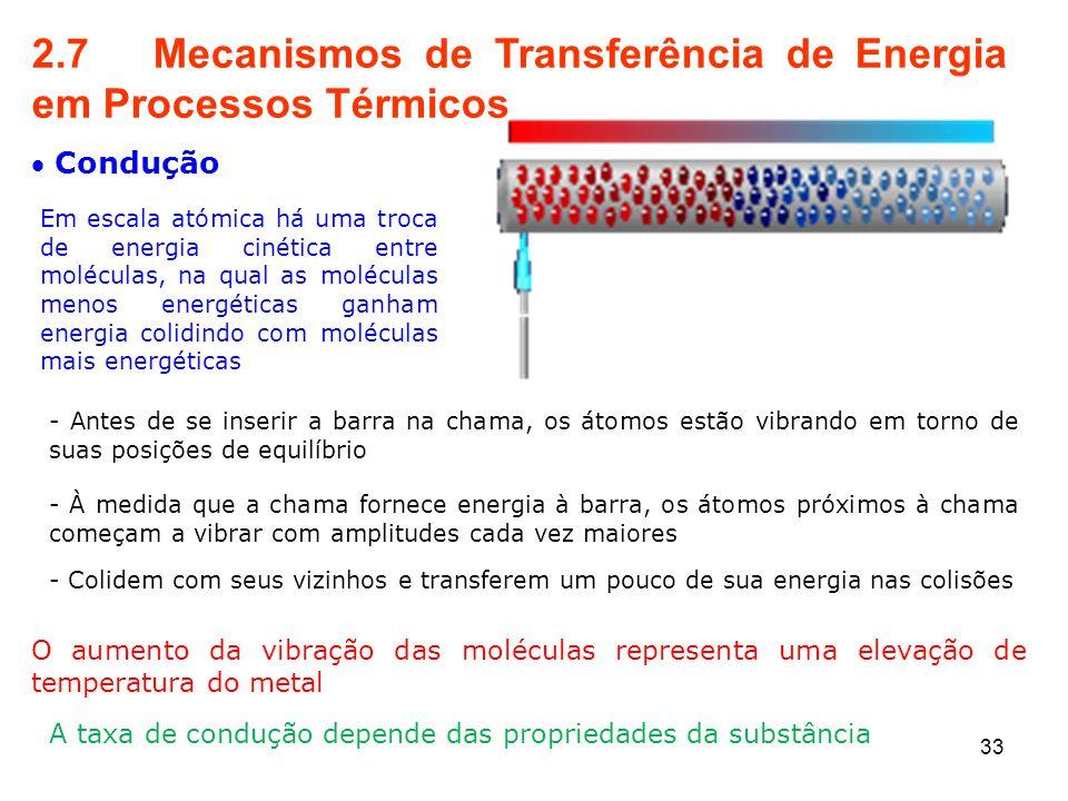 33 2.7 Mecanismos de Transferência de Energia em Processos Térmicos  Condução Em escala atómica há uma troca de energia cinética entre moléculas, na qual as moléculas menos energéticas ganham energia colidindo com moléculas mais energéticas - Antes de se inserir a barra na chama, os átomos estão vibrando em torno de suas posições de equilíbrio - À medida que a chama fornece energia à barra, os átomos próximos à chama começam a vibrar com amplitudes cada vez maiores - Colidem com seus vizinhos e transferem um pouco de sua energia nas colisões O aumento da vibração das moléculas representa uma elevação de temperatura do metal A taxa de condução depende das propriedades da substância