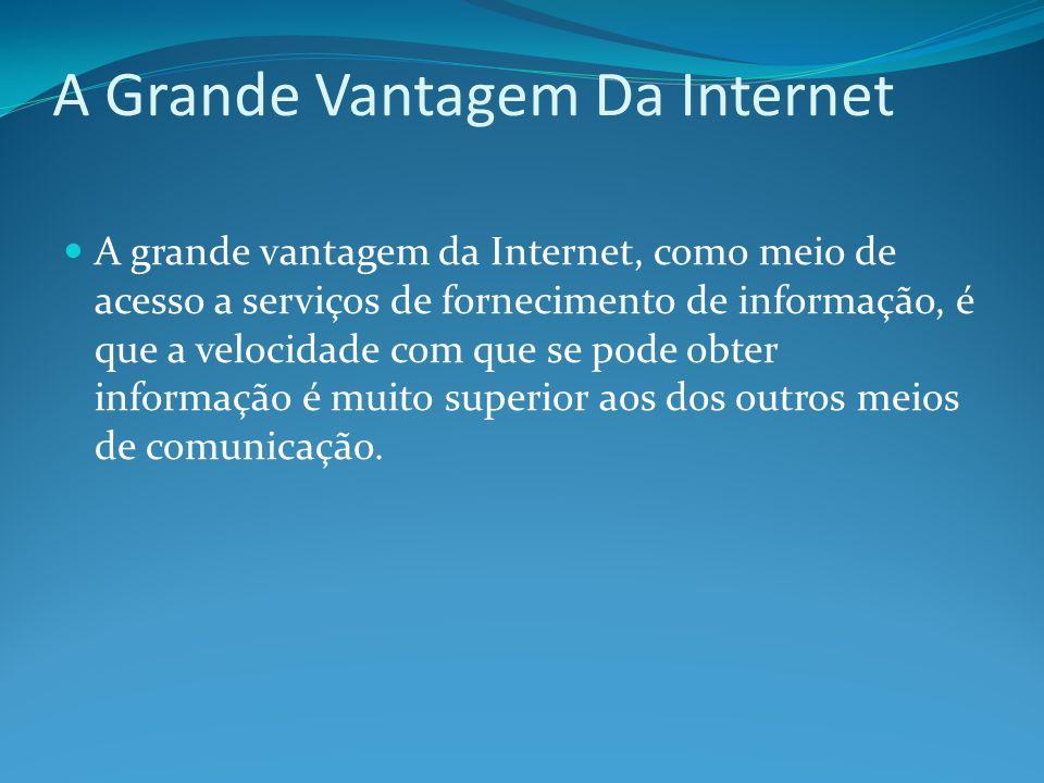 A Grande Vantagem Da Internet A grande vantagem da Internet, como meio de acesso a serviços de fornecimento de informação, é que a velocidade com que