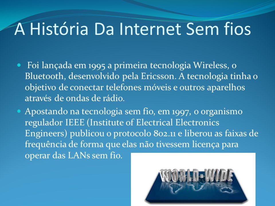 A História Da Internet Sem fios Foi lançada em 1995 a primeira tecnologia Wireless, o Bluetooth, desenvolvido pela Ericsson. A tecnologia tinha o obje