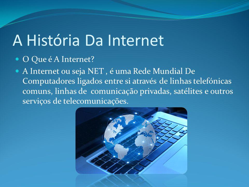A História Da Internet O Que é A Internet? A Internet ou seja NET, é uma Rede Mundial De Computadores ligados entre si através de linhas telefónicas c