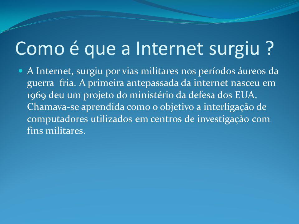 Como é que a Internet surgiu ? A Internet, surgiu por vias militares nos períodos áureos da guerra fria. A primeira antepassada da internet nasceu em