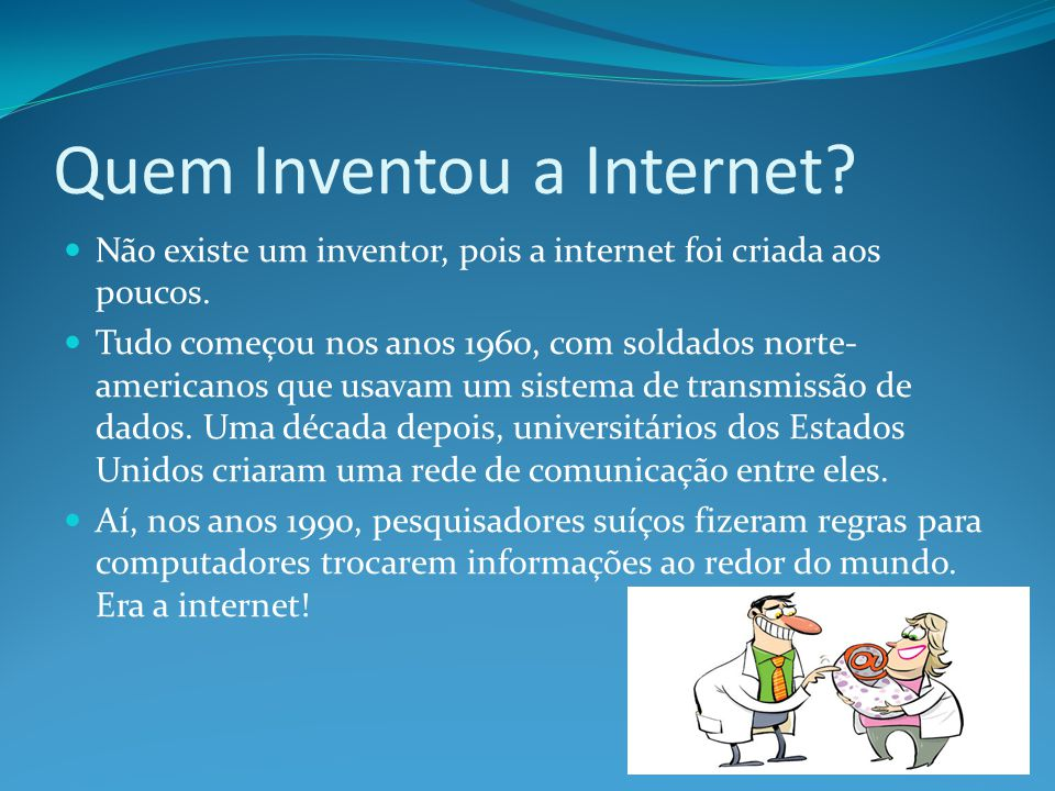 Quem Inventou a Internet? Não existe um inventor, pois a internet foi criada aos poucos. Tudo começou nos anos 1960, com soldados norte- americanos qu