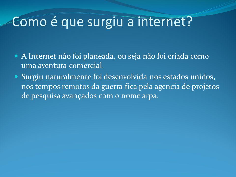Como é que surgiu a internet? A Internet não foi planeada, ou seja não foi criada como uma aventura comercial. Surgiu naturalmente foi desenvolvida no
