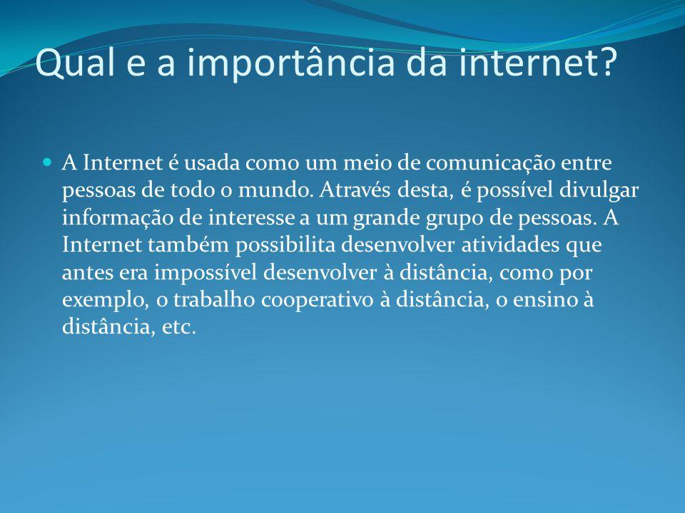 Qual e a importância da internet? A Internet é usada como um meio de comunicação entre pessoas de todo o mundo. Através desta, é possível divulgar inf