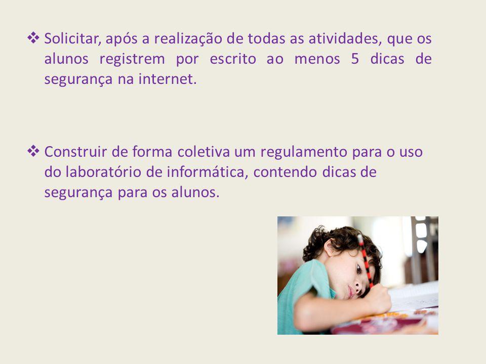  Solicitar, após a realização de todas as atividades, que os alunos registrem por escrito ao menos 5 dicas de segurança na internet.  Construir de f