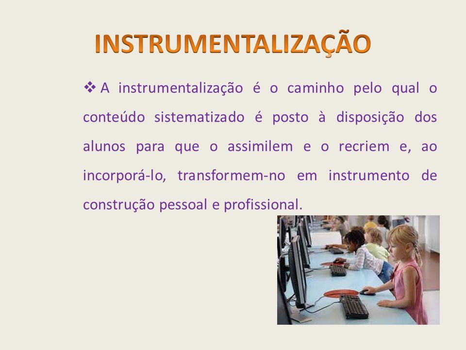  A instrumentalização é o caminho pelo qual o conteúdo sistematizado é posto à disposição dos alunos para que o assimilem e o recriem e, ao incorporá