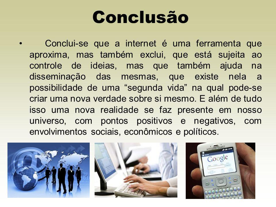 Conclusão Conclui-se que a internet é uma ferramenta que aproxima, mas também exclui, que está sujeita ao controle de ideias, mas que também ajuda na