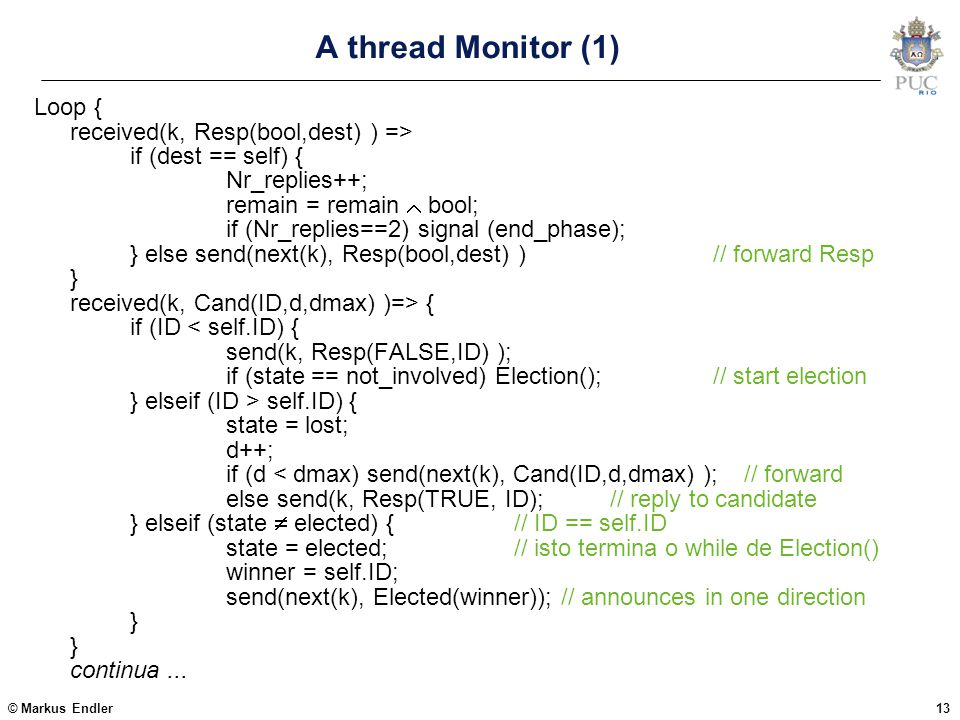 © Markus Endler13 A thread Monitor (1) Loop { received(k, Resp(bool,dest) ) => if (dest == self) { Nr_replies++; remain = remain  bool; if (Nr_replie