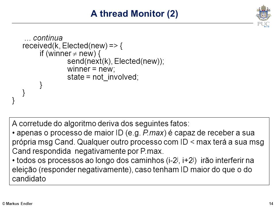 © Markus Endler14 A thread Monitor (2)... continua received(k, Elected(new) => { if (winner  new) { send(next(k), Elected(new)); winner = new; state