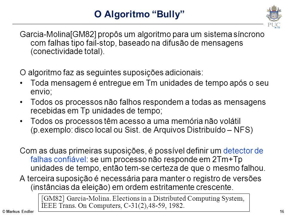"""© Markus Endler16 O Algoritmo """"Bully"""" Garcia-Molina[GM82] propôs um algoritmo para um sistema síncrono com falhas tipo fail-stop, baseado na difusão d"""