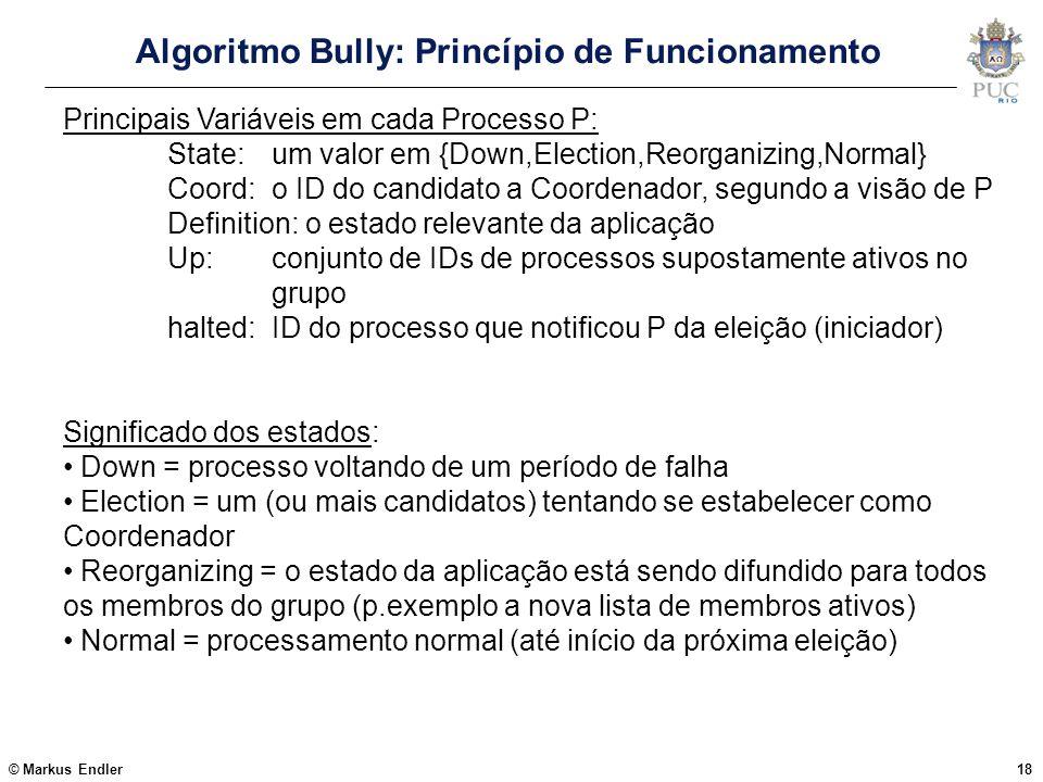 © Markus Endler18 Algoritmo Bully: Princípio de Funcionamento Principais Variáveis em cada Processo P: State: um valor em {Down,Election,Reorganizing,