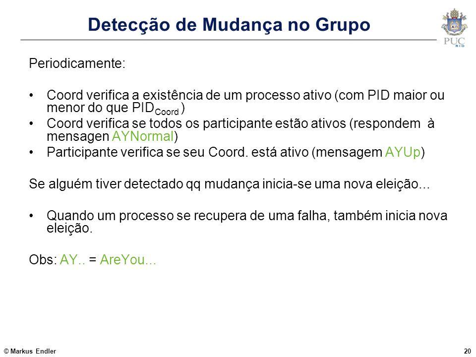 © Markus Endler20 Detecção de Mudança no Grupo Periodicamente: Coord verifica a existência de um processo ativo (com PID maior ou menor do que PID Coo