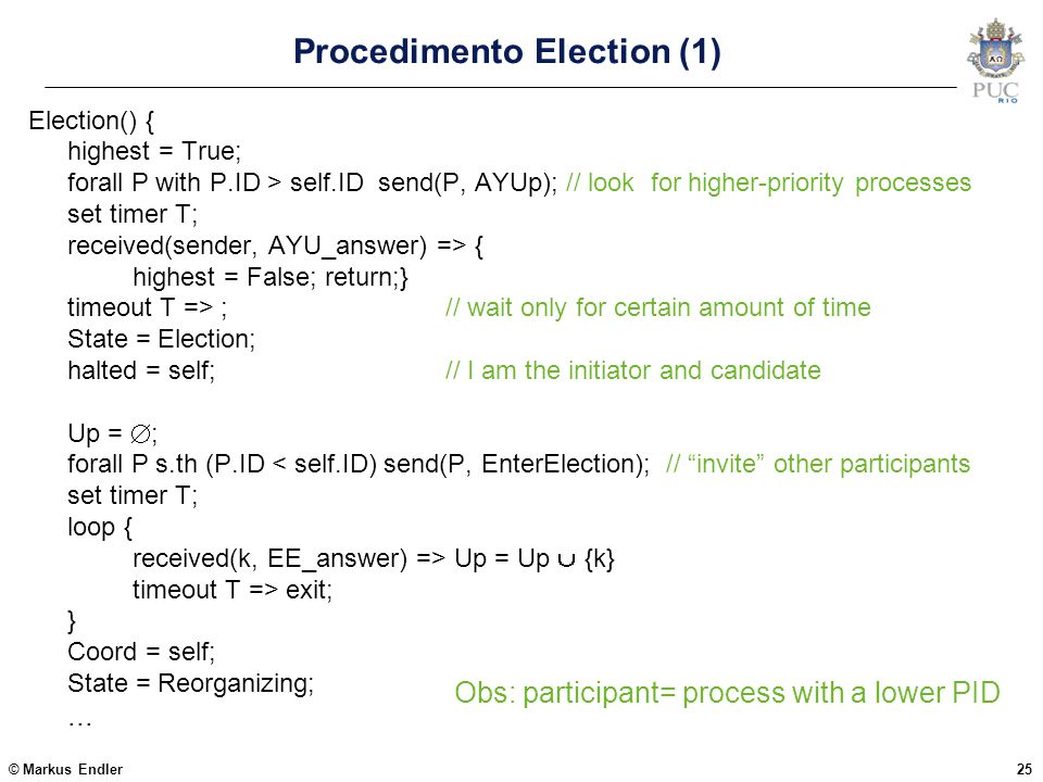 © Markus Endler25 Procedimento Election (1) Election() { highest = True; forall P with P.ID > self.ID send(P, AYUp); // look for higher-priority proce