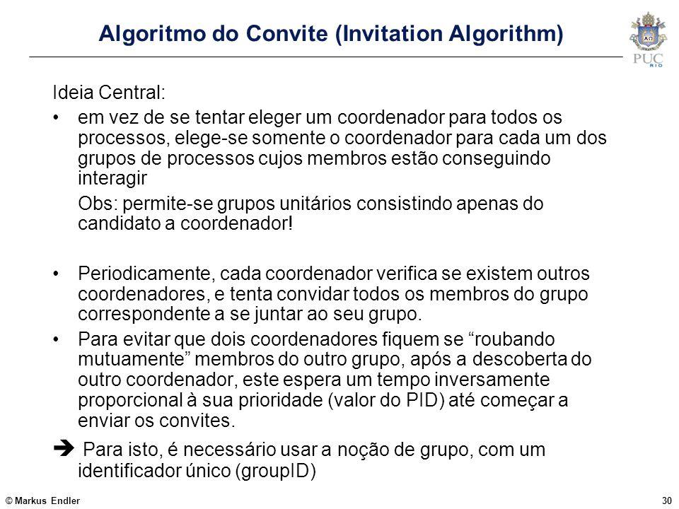 © Markus Endler30 Algoritmo do Convite (Invitation Algorithm) Ideia Central: em vez de se tentar eleger um coordenador para todos os processos, elege-