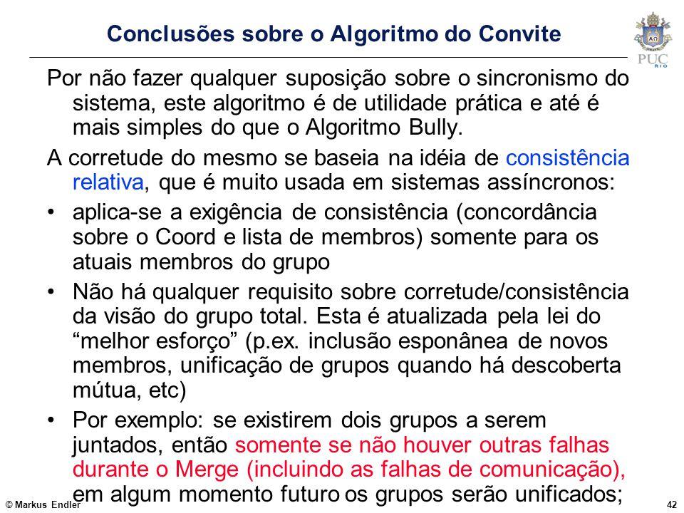 © Markus Endler42 Conclusões sobre o Algoritmo do Convite Por não fazer qualquer suposição sobre o sincronismo do sistema, este algoritmo é de utilida