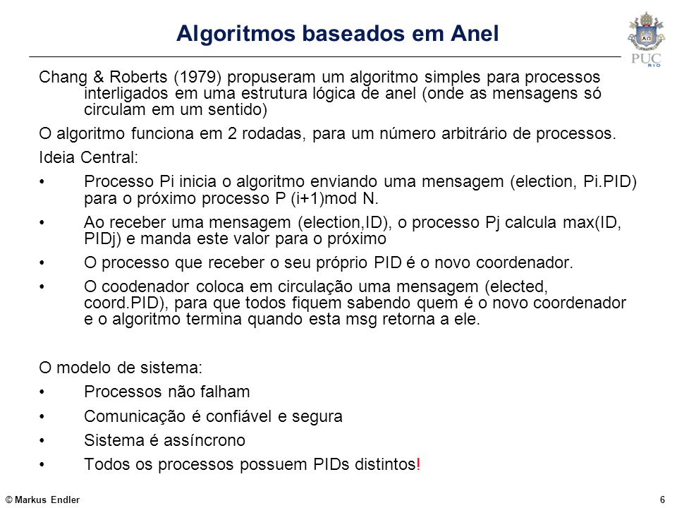 © Markus Endler37 Quando um Membro suspeita de falha do Coordenador Check_Coord() {// periodically called if (Coord == self) return; send(Coord, AYThere,Group); set timer T; is_Coord=FALSE; received(k, AYT_answer, is_Coord) => {// coordenator is alive if( is_Coord == TRUE) return; timeout T => Recovery();// coordenator has crashed } Recovery() { State= Election; stop_processing(); Counter++; Group = (self  Counter); // creates a new group Coord = self; Up =  ; State = Reorganizing; Definition = my_appl_state; State = Normal; }  membro simplesmente cria um novo grupo contendo somente ele próprio.