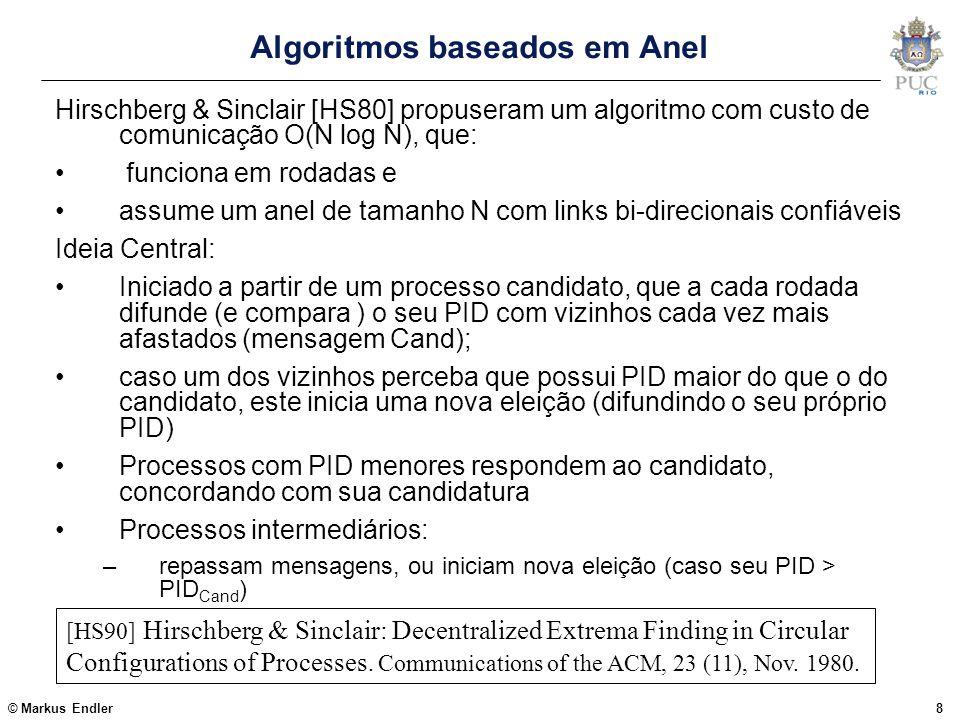 © Markus Endler9 Algoritmo de Hirschberg & Sinclair Um pouco mais de detalhes: Na rodada j o Pi envia a msg (Cand,Pi.ID) para os elementos: P(i-2 j ) mod N e P(i+2 j ) mod N Ao receber a mensagem (Cand,ID), processo Pk compara ID com o seu próprio identificador Pk.PID: Se (ID > Pk.PID) então retorna ao remetente TRUE senão retorna FALSE e passa a ser o candidato Se o iniciador receber duas respostas TRUE, continua candidato e passa à proxima rodada  incrementa j Quando o iniciador recebe a msg Cand com o próprio PID, sabe que foi eleito o novo coordenador e Difunde uma mensagem Elected com o seu ID no anel.