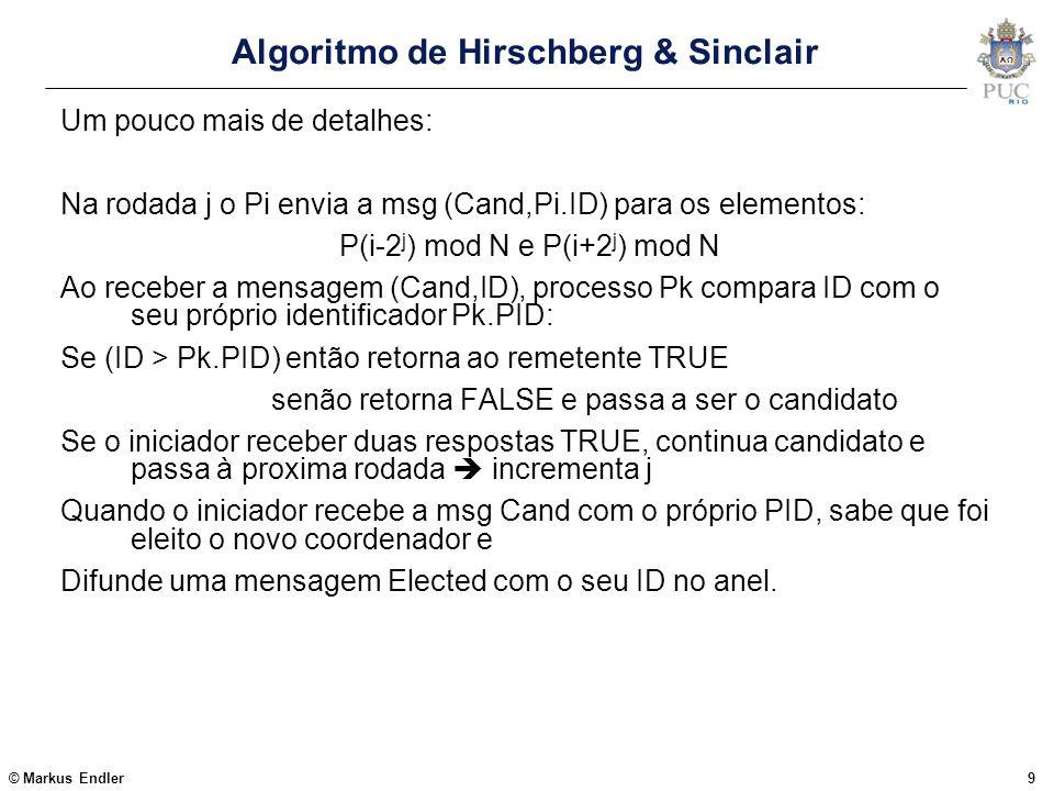 © Markus Endler10 O Algoritmo de Hirschberg & Sinclair Exemplo para 7 processos: Algoritmo iniciado pelo P5 P7P0P2P5P4P3P1P4 False Os 3 tipos de mensagem: Cand (PID, d, dmax), onde: dmax: distância máxima (# hops) a serem percorridos d: distânca (#hops) já percorridos pela mensagem Resp (bool, P), onde: Bool = TRUE indica que P permanece candidato P indica o processo ao qual a resposta é destinada (o candidato) Elected(sender)