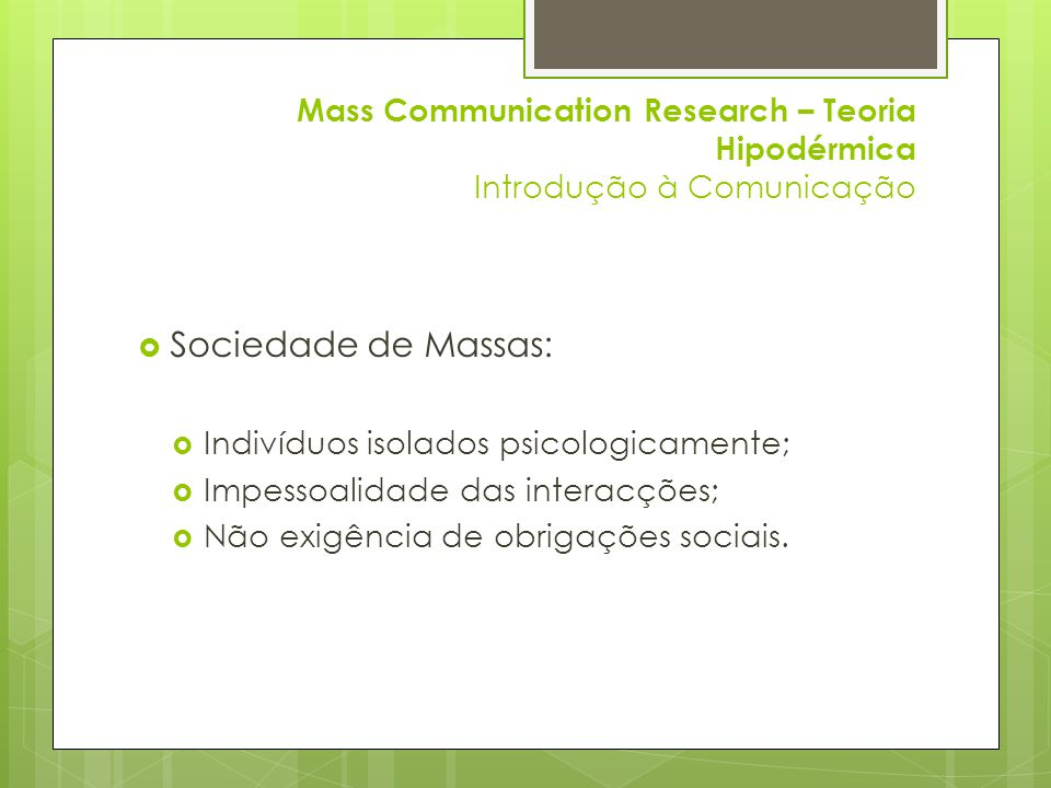 Mass Communication Research – Teoria Hipodérmica Introdução à Comunicação  Sociedade de Massas:  Indivíduos isolados psicologicamente;  Impessoalidade das interacções;  Não exigência de obrigações sociais.