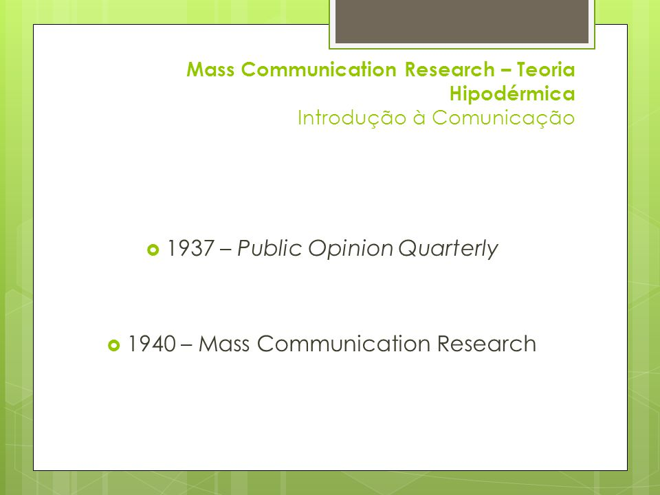 Mass Communication Research – Teoria Hipodérmica Introdução à Comunicação  1937 – Public Opinion Quarterly  1940 – Mass Communication Research
