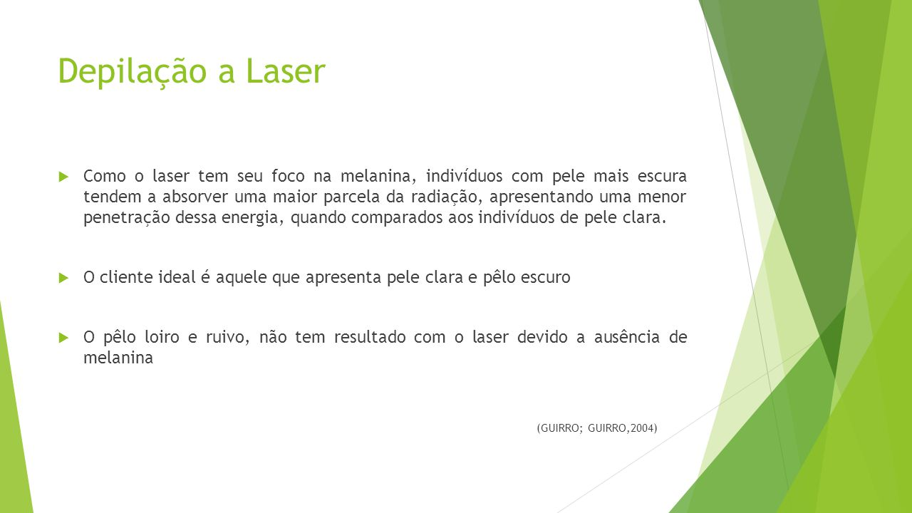 Depilação a Laser  Como o laser tem seu foco na melanina, indivíduos com pele mais escura tendem a absorver uma maior parcela da radiação, apresentando uma menor penetração dessa energia, quando comparados aos indivíduos de pele clara.
