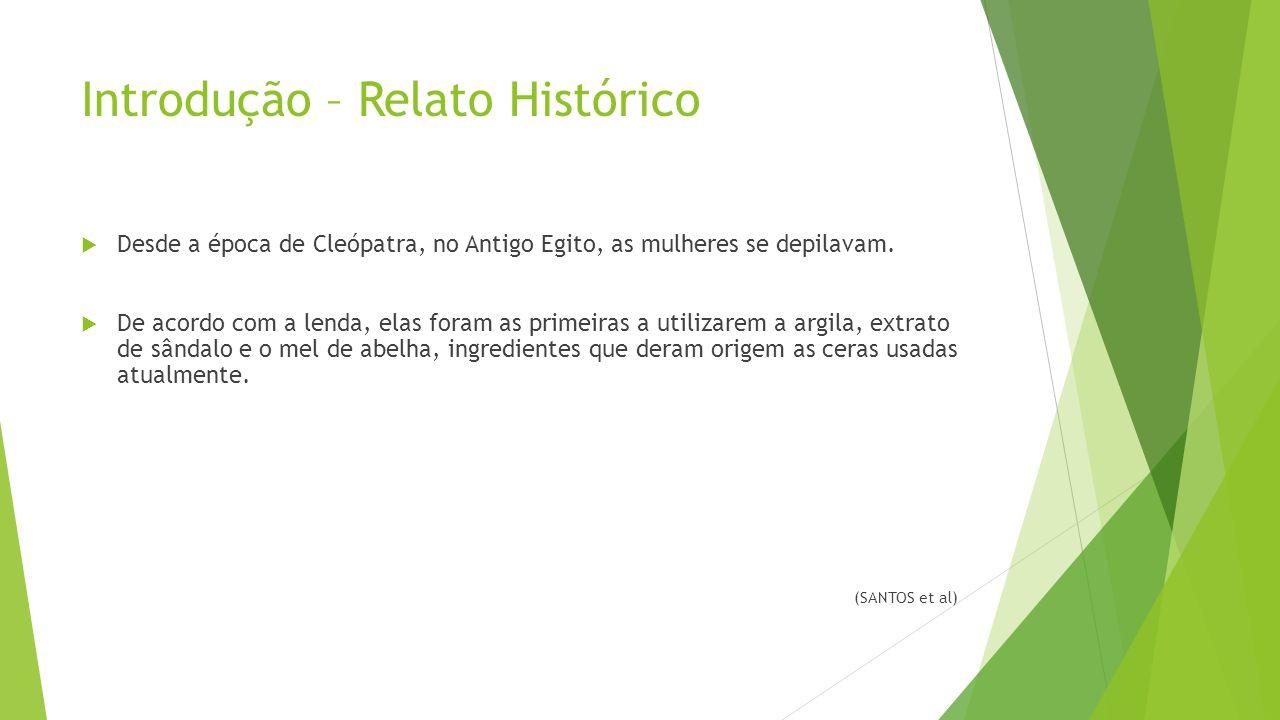 Introdução – Relato Histórico  Desde a época de Cleópatra, no Antigo Egito, as mulheres se depilavam.