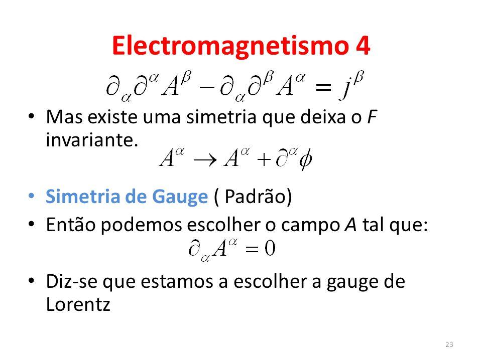 Electromagnetismo 4 Mas existe uma simetria que deixa o F invariante. Simetria de Gauge ( Padrão) Então podemos escolher o campo A tal que: Diz-se que