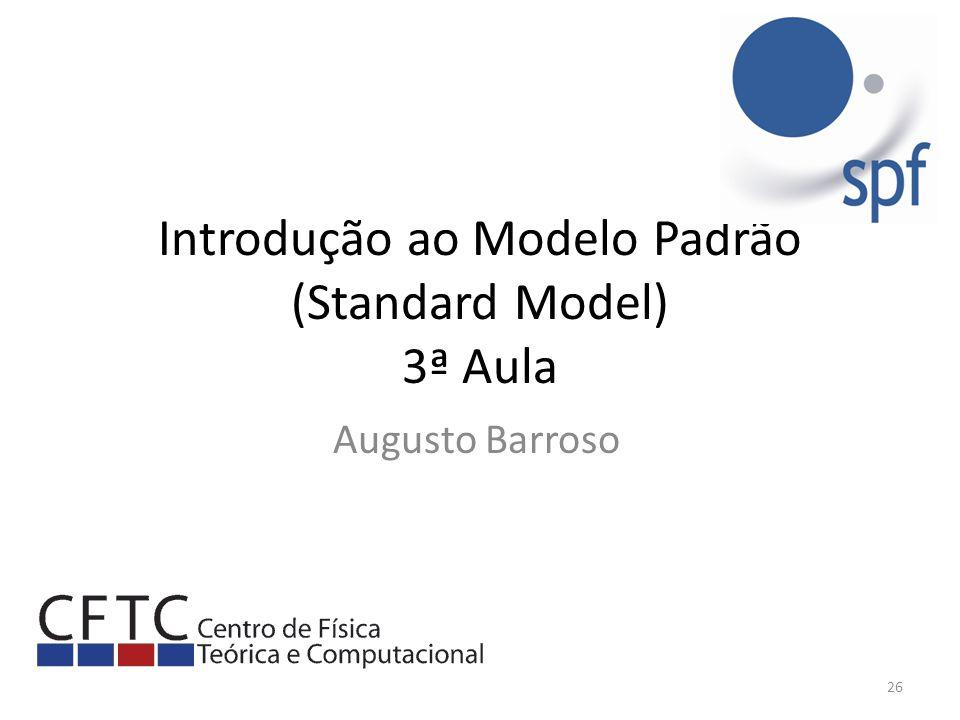 Introdução ao Modelo Padrão (Standard Model) 3ª Aula Augusto Barroso 26