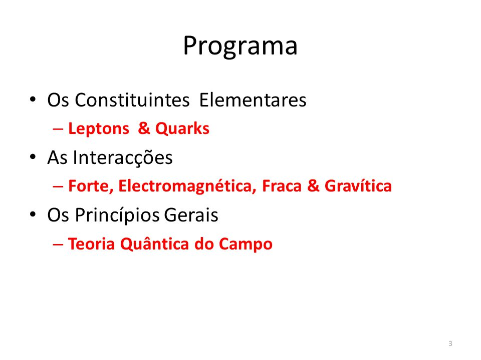 Programa Os Constituintes Elementares – Leptons & Quarks As Interacções – Forte, Electromagnética, Fraca & Gravítica Os Princípios Gerais – Teoria Quâ